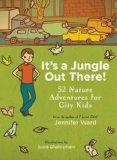 It's a Jungle Out There!: 52 Nature Adventures for City Kids