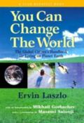 You Can Change the World The Global Citizen's Handbook for Living on Planet Earth  A Report ...