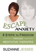 Escape Anxiety : 8 Steps to Freedom Through Meditative Therapies