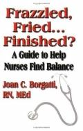 Frazzled, Fried...Finished? A Guide To Help Nurses Find Balance