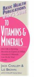 User's Guide to Vitamins & Minerals Don't Be a Dummy  Become an Expert on What Vitamins & Minerals Can Do for Your Health