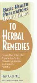 User's Guide to Herbal Remedies Learn About the Most Popular Herbs for Preventing Disease an...