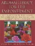 Aromatherapy for Life Empowerment : Using Essential Oils to enhance body, Mind, Sprit Well-B...