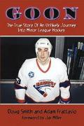 Goon The True Story of an Unlikely Journey into Minor League Hockey