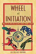 Wheel of Initiation: Practices for Releasing Your Inner Light