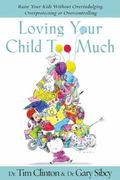 Loving Your Child Too Much How To Keep A Close Relationship With Your Child Without Overindu...