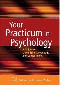 Your Practicum in Psychology A Guide for Maximizing Knowledge And Competence