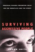 Surviving Aggressive People Practical Violence Prevention Skills for the Workplace and the S...