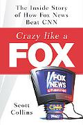 Crazy Like a Fox The Inside Story of How Fox News Beat CNN