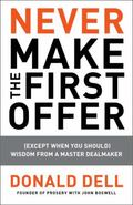 Never Make the First Offer : (Except When You Should) Wisdom from a Master Dealmaker