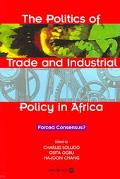 Politics of Trade and Industrial Policy in Africa Forced Consensus