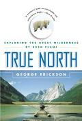 True North Exploring the Great Wilderness by Bush Plane