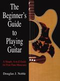 Beginner's Guide to Playing Guitar A Simple, A-to-Z Guide for First-Time Musicians