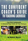 Confident Coach's Guide to Teaching Lacrosse From Basic Fundamentals to Advanced Player Skil...