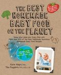 Best Homemade Baby Food on the Planet : Know What Goes into Every Bite with More Than 200 of the Most Deliciously Nutritious Homemade Baby Food Recipes - Including More Than 60 Purees Your Baby Will Love