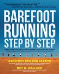 Barefoot Running Step by Step : Barefoot Ken Bob, the Guru of Shoeless Running, Shares His P...
