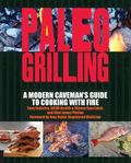 Paleo Grilling : A Modern Caveman's Guide to Cooking with Fire