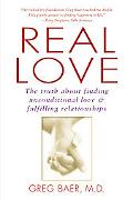 Real Love The Truth About Finding Unconditional Love and Fulfilling Relationships