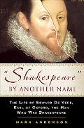 Shakespeare by Another Name The Life of Edward De Vere, Earl of Oxford, the Man Who Was Shak...