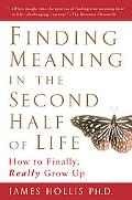 Finding Meaning in the Second Half of Life How to Finally, Really Grow Up
