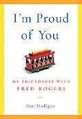 I'm Proud of You My Friendship With Fred Rogers