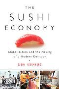 Sushi Economy Globalization and the Making of a Modern Delicacy