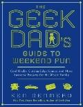 Geek Dad's Guide to Weekend Fun : Cool Hacks, Cutting-Edge Games, and More Awesome Projects for the Whole Family