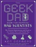 The Geek Dad's Book for Aspiring Mad Scientists: The Coolest Experiments and Projects for Sc...