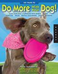 101 Ways to Do More with Your Dog: Make Your Dog a Superdog with Sports, Games, Exercises, T...