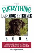 Everything Labrador Retriever Book A Complete Guide to Raising, Training, and Caring for You...