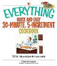 Everything Quick and Easy 30-minute, 5-Ingredient Cookbook 300 Delicious Recipes for Busy Cooks