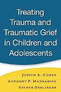 Treating Trauma And Traumatic Grief in Children And Adolescents A Clinician's Guide