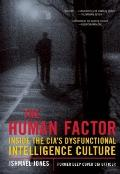 The Human Factor: Inside the CIA's Dysfunctional Intelligence Culture