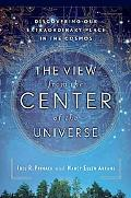 View from the Center of the Universe Discovering Our Extraordinary Place in the Cosmos