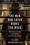 The Man Who Loved Books Too Much: The True Story of a Thief, a Detective, and a World of Lit...