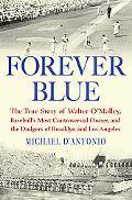 Forever Blue: The True Story of Brooklyn, Los Angeles, and Baseball's Most Controversial Owner