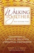 Walking Together : Discovering the Catholic Tradition of Spiritual Friendship