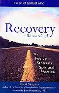 Recovery - the Sacred Art: The Twelve Steps as Spiritual Practice