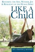 Like a Child : Restoring the Awe, Wonder, Joy and Resiliency of the Human Spirit