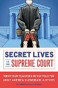 Secret Lives of the Supreme Court: What Your Teachers Never Told You About America's Legenda...