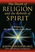 Death of Religion and the Rebirth of Spirit A Return to the Intelligence of the Heart