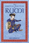 Spiritual Practices of Rumi Radical Techniques for Beholding the Divine