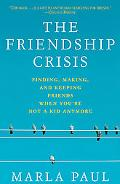 Friendship Crisis Finding, Making, and Keeping Friends When You're Not a Kid Anymore