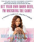 Get Your Own Damn Beer, I'm Watching the Game! A Woman's Guide to Loving Pro Football