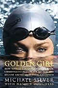 Golden Girl How Natalie Coughlin Fought Back, Challenged Conventional Wisdom, and Became Ame...
