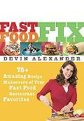 Fast Food Fix 75 Amazing Recipe Makeovers of Your Fast Food Restaurant Favorites