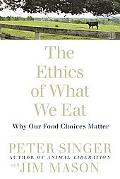 Ethics of What We Eat Why Our Food Choices Matter