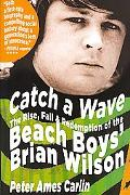 Catch a Wave The Rise, Fall & Redemption of the Beach Boys' Brian Wilson