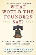 What Would the Founders Say? : A Patriot's Answer to America's Most Pressing Problems