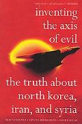 Inventing the Axis of Evil The Truth About North Korea, Iran, And Syria
